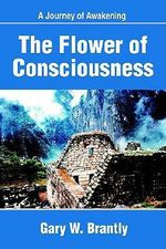 The Flower of Consciousness : A Journey of Awakening - Gary W Brantly
