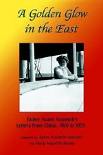 A Golden Glow in the East : Esther Nairn Nasmith S Letters from China, 1910 to 1925 - Agnes N Johnston