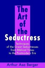 The Art of the Seductress : Techniques of the Great Seductresses from Biblical Times to the Postmodern Era - Arthur Asa Berger