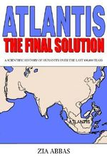Atlantis the Final Solution : A Scientific History of Humanity Over the Last 100,000 Years - Zia Abbas