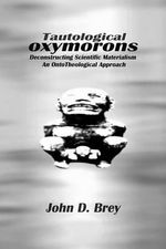 Tautological Oxymorons :  Deconstructing Scientific Materialism: An Onto-Theological Approach - John D. Brey