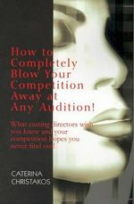 How to Completely Blow Your Competition Away at Any Audition :  What Casting Directors Wish You Knew and Your Competition Hopes You Never Find Out! - Caterina Christakos