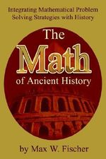 Math of Ancient History :  Integrating Mathematical Problem Solving Strategies with History - Max W. Fischer