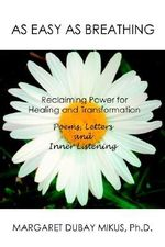 As Easy as Breathing : Reclaiming Power for Healing and Transformation Poems, Letters and Inner Listening - Margaret D Mikus