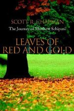 Leaves of Red and Gold :  The Journey of Matthew Schipani - Scott R. Chapman