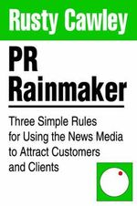 PR Rainmaker : Three Simple Rules for Using the News Media to Attract Customers and Clients - Rusty Cawley