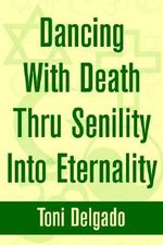 Dancing with Death Thru Senility Into Eternality - Toni Delgado