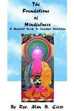 The Foundations of Mindfulness : A Buddhist Guide to Insightful Meditation - Alan B Cicco