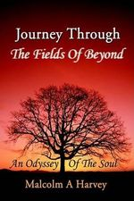 Journey Through the Fields of Beyond : An Odyssey of the Soul - Malcolm A Harvey