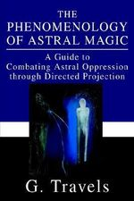 The Phenomenology of Astral Magic : A Guide to Combating Astral Oppression Through Directed Projection - G Travels