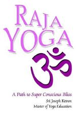 Raja Yoga : A Path to Super Conscious Bliss - Sri Joseph M Ketron