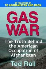 Gas War : The Truth Behind the American Occupation of Afghanistan - Ted Rall