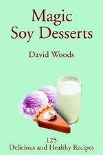 Magic Soy Desserts : 125 Delicious and Healthy Recipes - Professor David Woods