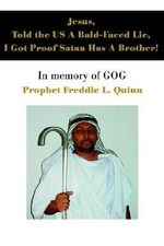 Jesus, Told the Us a Bald-Faced Lie, I Got Proof Satan Has a Brother! : In Memory of Gog - Prophet Freddie Louis Quinn