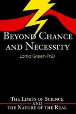 Beyond Chance and Necessity : The Limits of Science and the Nature of the Real - Lorna Green