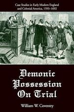 Demonic Possession on Trial : Case Studies in Early Modern England and Colonial America, 1593-1692 - William W Coventry