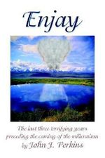 Enjay : The Last Three Terrifying Years Preceding the Coming of the Millennium - John Joseph Perkins