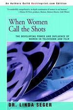 When Women Call the Shots : The Developing Power and Influence of Women in Television and Film - Linda S Seger