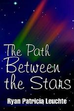 The Path Between the Stars - Ryan Patricia Leuchte