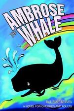 Ambrose the Whale :  A Novel for Children and Adults - Paul Baker Newman