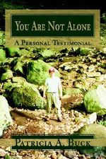 You are Not Alone :  A Personal Testimonial - Patricia A Buck