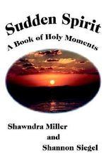 Sudden Spirit : A Book of Holy Moments - Shawndra Miller
