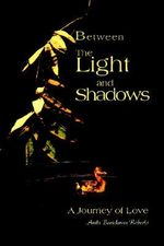 Between the Light and Shadows : A Journey of Love - Anita B. Roberts