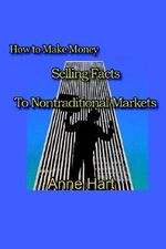 How to Make Money Selling Facts :  To Non-Traditional Markets - Anne Hart