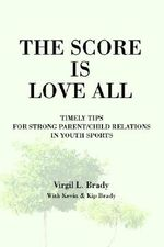 Score is Love All : Timely Tips for Strong Parent/Child Relati - Virgil L. Brady