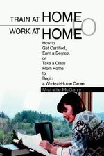 Train at Home to Work at Home : How to Get Certified, Earn a Degree, or Take a Class from Home to Begin a Work-At-Home Career - Michelle McGarry