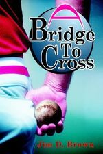 Bridge to Cross :  A Tim Allison Baseball Story - Jim D. Brown