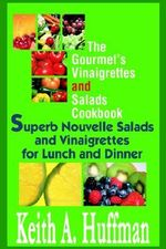 The Gourmet's Vinaigrettes and Salads Cookbook : Superb Nouvelle Salads and Vinaigrettes for Lunch and Dinner - Keith A Huffman
