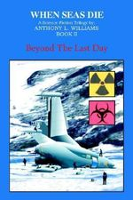 When Seas Die :  Book II: Beyond the Last Day - Anthony L. Williams
