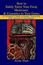 How to Safely Tailor Your Food, Medicines, & Cosmetics to Yo :  A Consumer's Guide to Genetic Testing Kits from Ancestry to Nourishment - Anne Hart