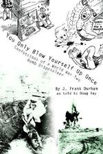 You Only Blow Yourself Up Once :  Confessions of a World War Two Bomb Disposaleer - J. Frank Durham