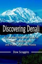 Discovering Denali : A Complete Reference Guide to Denali National Park and Mount McKinley, Alaska - Dow Scoggins
