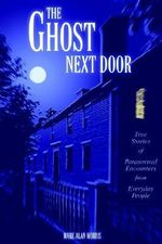 Ghost Next Door :  True Stories of Paranormal Encounters from Everyday People - Mark Alan Morris