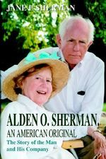 Alden O. Sherman, an American Original : The Story of the Man and His Company - Jane E Sherman