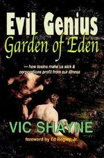 Evil Genius in the Garden of Eden :  How Toxins Make Us Sick and Corporations Profit from Our Illness - Vic Shayne