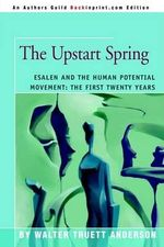 The Upstart Spring : Esalen and the Human Potential Movement: The First Twenty Years - Walter Truett Anderson