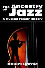 Ancestry of Jazz :  A Musical Family History - Daniel Hardie