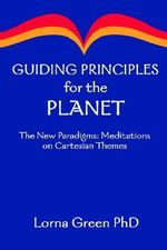 Guiding Principles for the Planet :  The New Paradigms: Meditations on Cartesian Themes - Lorna Green PhD