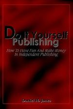 Do it Yourself Publishing :  How to Have Fun and Make Money in Independent Publishing - Daniel H Jones