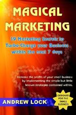 Magical Marketing :  19 Marketing Secrets to Turbo-Charge Your Business Within the Next 7 Days. - Andrew Lock
