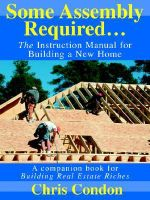 Some Assembly Required :  The Instruction Manual for Building a New Home - Chris Condon
