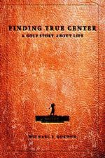 Finding True Center : A Golf Story about Life - Michael J Gordon
