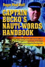 Captain Bucko's Nauti-Words Handbook :  Fascinating Facts and Fables about the Origins of Hundreds of Nautical Terms and Everyday Expressions - Roger Paul Huff