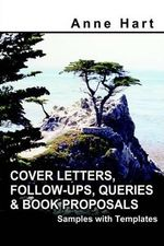 Cover Letters, Follow-Ups, Queries and Book Proposals : Samples with Templates - Anne Hart