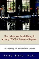 How to Interpret Family History and Ancestry DNA Test Results for Beginners : The Geography and History of Your Relatives - Anne Hart M a