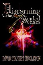 Discerning the 7 Sealed Scenes - David Stanley Singleton
